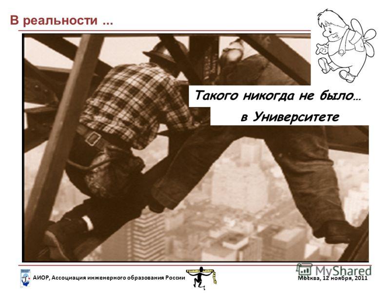 АИОР, Ассоциация инженерного образования России Москва, 12 ноября, 2011 Такого никогда не было… в Университете В реальности...