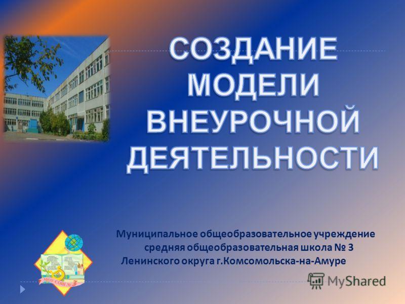 Муниципальное общеобразовательное учреждение средняя общеобразовательная школа 3 Ленинского округа г. Комсомольска - на - Амуре