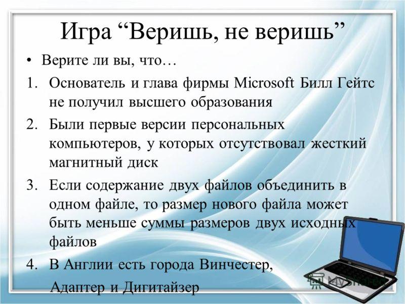 Игра Веришь, не веришь Верите ли вы, что… 1.Основатель и глава фирмы Microsoft Билл Гейтс не получил высшего образования 2.Были первые версии персональных компьютеров, у которых отсутствовал жесткий магнитный диск 3.Если содержание двух файлов объеди