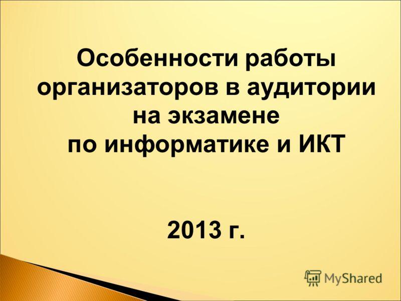Особенности работы организаторов в аудитории на экзамене по информатике и ИКТ 2013 г.