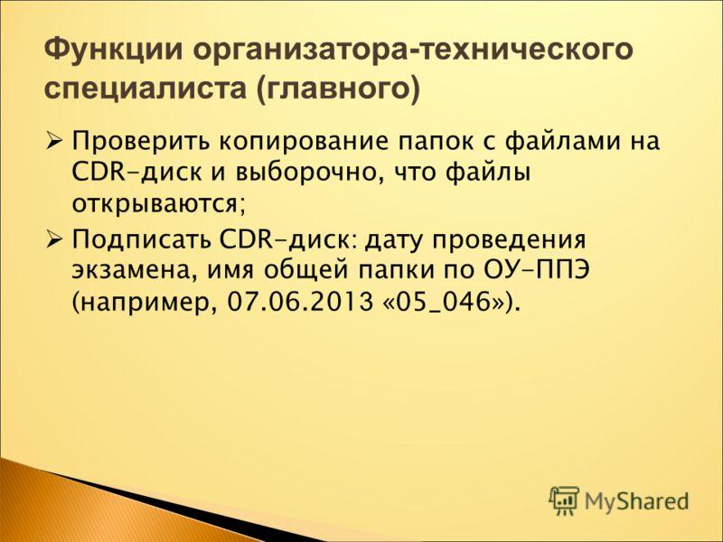 Функции организатора-технического специалиста (главного) Проверить копирование папок с файлами на CDR-диск и выборочно, что файлы открываются; Подписать CDR-диск : дату проведения экзамена, имя общей папки по ОУ-ППЭ (например, 07.06.201 3 «05_046»).