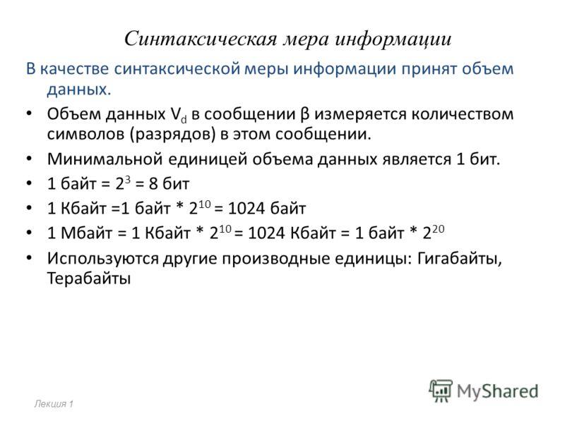Синтаксическая мера информации В качестве синтаксической меры информации принят объем данных. Объем данных V d в сообщении β измеряется количеством символов (разрядов) в этом сообщении. Минимальной единицей объема данных является 1 бит. 1 байт = 2 3