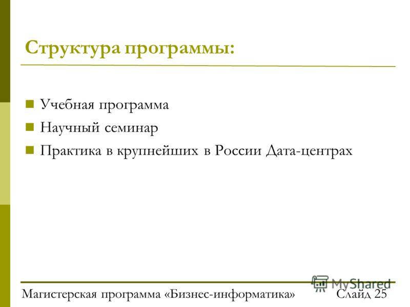 Магистерская программа «Бизнес-информатика»Слайд 25 Структура программы: Учебная программа Научный семинар Практика в крупнейших в России Дата-центрах