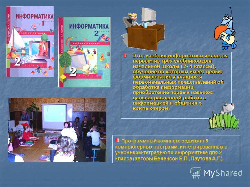 Этот учебник информатики является первым из трёх учебников для начальной школы (2- 4 классы), обучение по которым имеет целью формирование у учащихся первоначальных представлений об обработке информации, приобретение первых навыков целенаправленной р