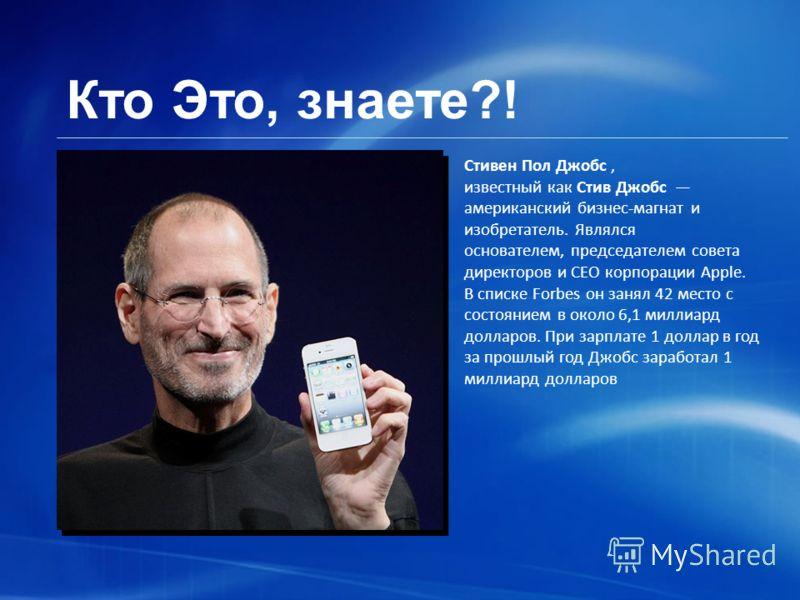 Кто Это, знаете?! Стивен Пол Джобс, известный как Стив Джобс американский бизнес-магнат и изобретатель. Являлся основателем, председателем совета директоров и CEO корпорации Apple. В списке Forbes он занял 42 место с состоянием в около 6,1 миллиард д
