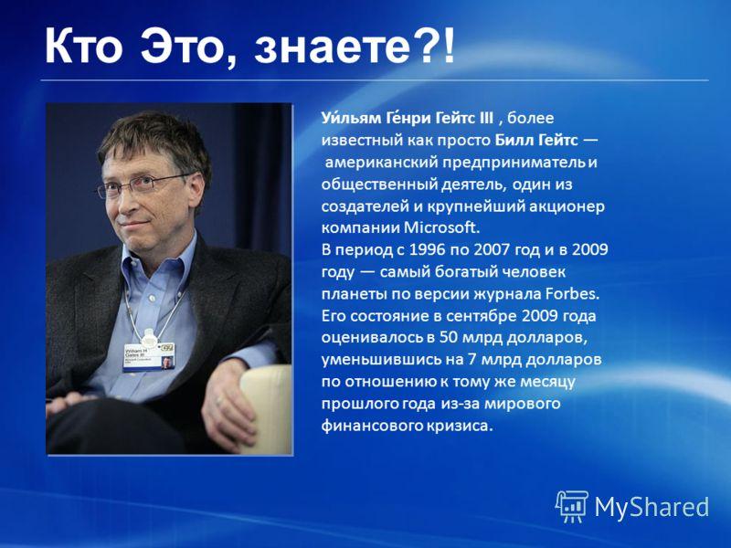 Кто Это, знаете?! Уи́льям Ге́нри Гейтс III, более известный как просто Билл Гейтс американский предприниматель и общественный деятель, один из создателей и крупнейший акционер компании Microsoft. В период с 1996 по 2007 год и в 2009 году самый богаты