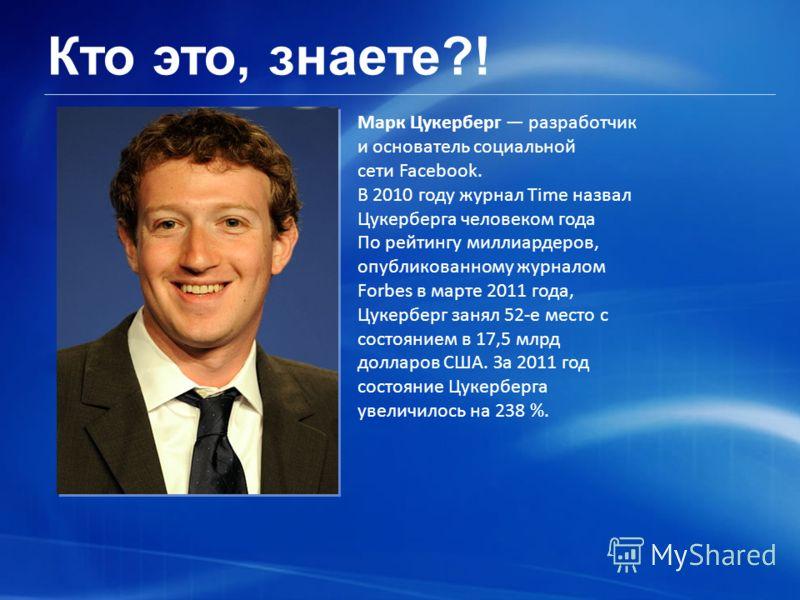 Кто это, знаете?! Марк Цукерберг разработчик и основатель социальной сети Facebook. В 2010 году журнал Time назвал Цукерберга человеком года По рейтингу миллиардеров, опубликованному журналом Forbes в марте 2011 года, Цукерберг занял 52-е место с сос