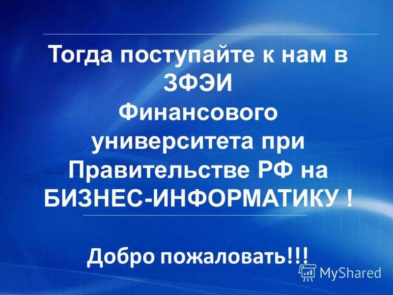 Тогда поступайте к нам в ЗФЭИ Финансового университета при Правительстве РФ на БИЗНЕС-ИНФОРМАТИКУ ! Добро пожаловать!!!