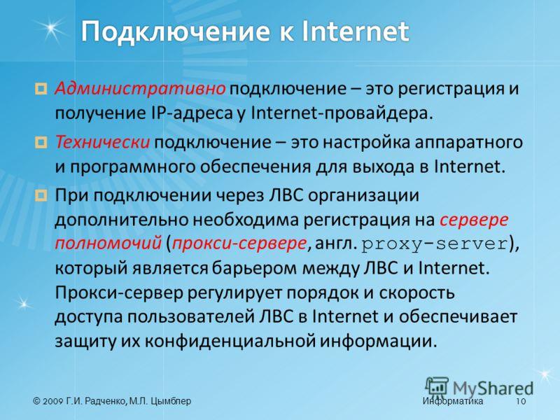 © 2009 Г. И. Радченко, М. Л. ЦымблерИнформатика 10 Подключение к Internet Административно подключение – это регистрация и получение IP-адреса у Internet-провайдера. Технически подключение – это настройка аппаратного и программного обеспечения для вых