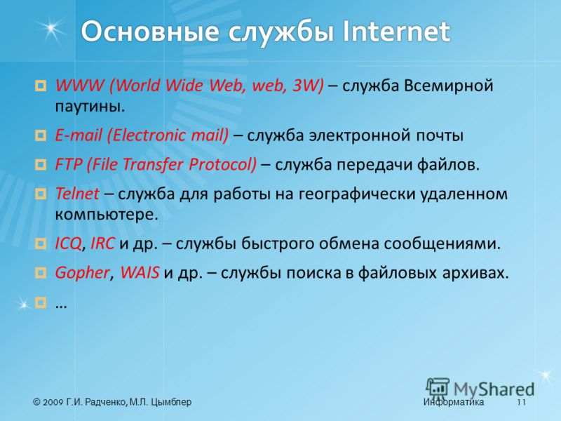 © 2009 Г. И. Радченко, М. Л. ЦымблерИнформатика 11 Основные службы Internet WWW (World Wide Web, web, 3W) – служба Всемирной паутины. E-mail (Electronic mail) – служба электронной почты FTP (File Transfer Protocol) – служба передачи файлов. Telnet –
