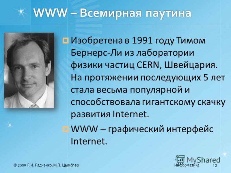 © 2009 Г. И. Радченко, М. Л. ЦымблерИнформатика 12 WWW – Всемирная паутина Изобретена в 1991 году Тимом Бернерс Ли из лаборатории физики частиц CERN, Швейцария. На протяжении последующих 5 лет стала весьма популярной и способствовала гигантскому скач