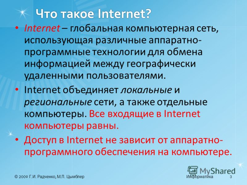 © 2009 Г. И. Радченко, М. Л. ЦымблерИнформатика 3 Что такое Internet? Internet – глобальная компьютерная сеть, использующая различные аппаратно- программные технологии для обмена информацией между географически удаленными пользователями. Internet объ