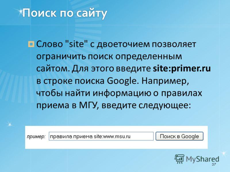 Поиск по сайту Слово site с двоеточием позволяет ограничить поиск определенным сайтом. Для этого введите site:primer.ru в строке поиска Google. Например, чтобы найти информацию о правилах приема в МГУ, введите следующее: 37