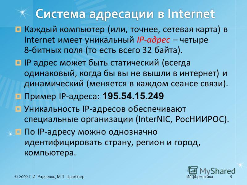 © 2009 Г. И. Радченко, М. Л. ЦымблерИнформатика 5 Система адресации в Internet Каждый компьютер (или, точнее, сетевая карта) в Internet имеет уникальный IP-адрес – четыре 8 битных поля (то есть всего 32 байта). IP адрес может быть статический (всегда