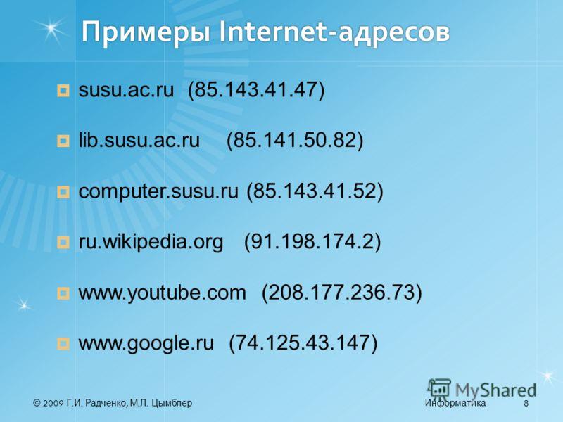 © 2009 Г. И. Радченко, М. Л. ЦымблерИнформатика 8 Примеры Internet-адресов susu.ac.ru (85.143.41.47) lib.susu.ac.ru (85.141.50.82) computer.susu.ru (85.143.41.52) ru.wikipedia.org (91.198.174.2) www.youtube.com (208.177.236.73) www.google.ru (74.125.