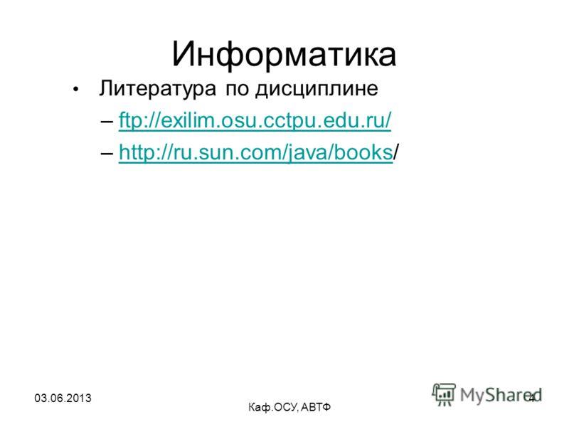 03.06.2013 Каф.ОСУ, АВТФ 4 Информатика Литература по дисциплине –ftp://exilim.osu.cctpu.edu.ru/ftp://exilim.osu.cctpu.edu.ru/ –http://ru.sun.com/java/books/http://ru.sun.com/java/books