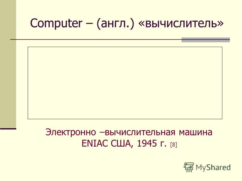 Computer – (англ.) «вычислитель» Электронно –вычислительная машина ENIAC США, 1945 г. [8]