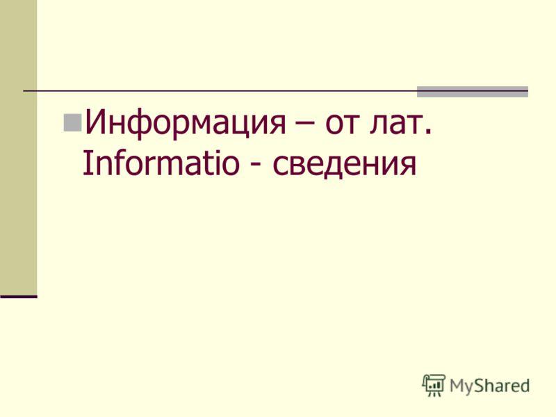 Информация – от лат. Informatio - сведения