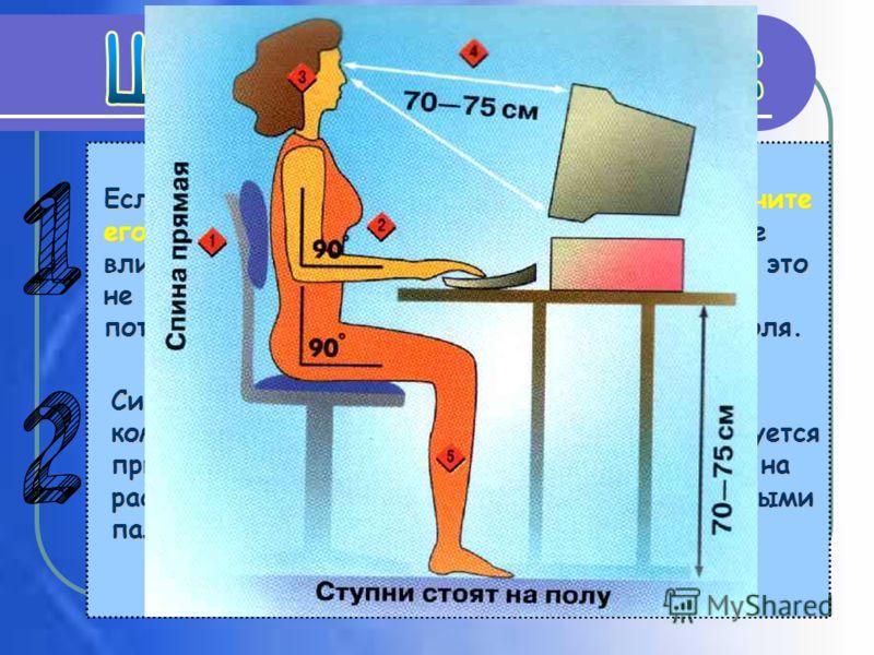 Разместите монитор прямо перед вами так, чтобы его верхняя точка находилась прямо перед глазами или выше (это исключит развитие шейного остеохондроза). Стул, на котором вы сидите, должен иметь такую высоту, при которой ноги могут прочно стоять на пол