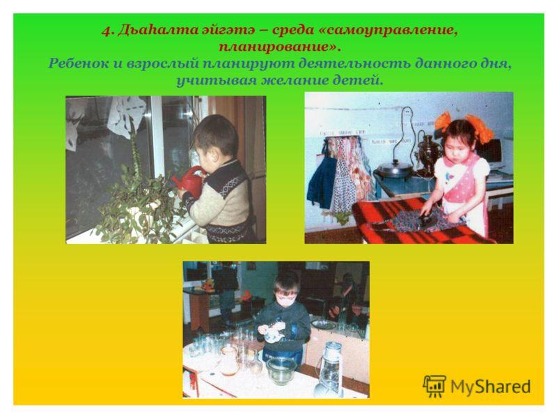 4. Дьаhалта эйгэтэ – среда «самоуправление, планирование». Ребенок и взрослый планируют деятельность данного дня, учитывая желание детей.
