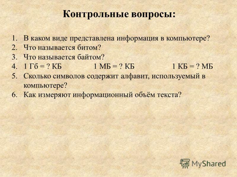 Контрольные вопросы: 1.В каком виде представлена информация в компьютере? 2.Что называется битом? 3.Что называется байтом? 4.1 Гб = ? КБ 1 МБ = ? КБ 1 КБ = ? МБ 5.Сколько символов содержит алфавит, используемый в компьютере? 6.Как измеряют информацио