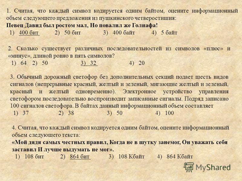 1. Считая, что каждый символ кодируется одним байтом, оцените информационный объем следующего предложения из пушкинского четверостишия: Певец Давид был ростом мал, Но повалил же Голиафа! 1) 400 бит 2) 50 бит 3) 400 байт 4) 5 байт 2. Сколько существуе