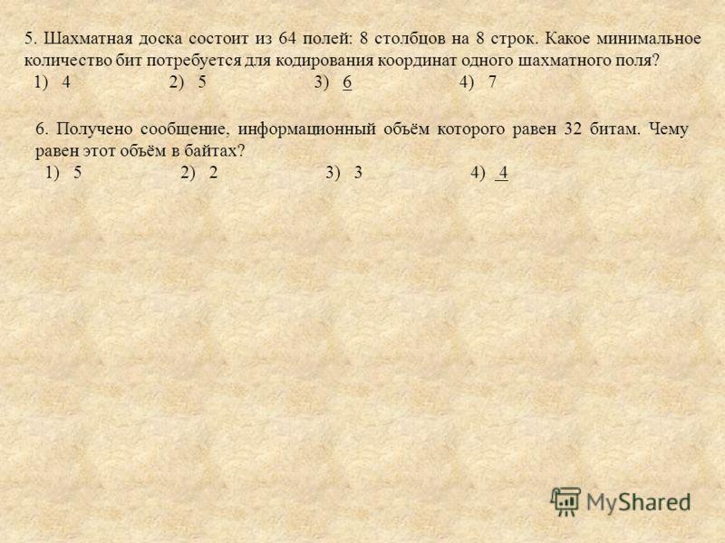 5. Шахматная доска состоит из 64 полей: 8 столбцов на 8 строк. Какое минимальное количество бит потребуется для кодирования координат одного шахматного поля? 1) 4 2) 5 3) 6 4) 7 6. Получено сообщение, информационный объём которого равен 32 битам. Чем