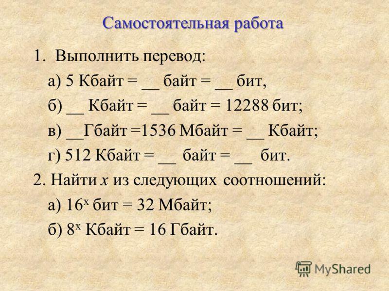 Самостоятельная работа 1.Выполнить перевод: а) 5 Кбайт = __ байт = __ бит, б) __ Кбайт = __ байт = 12288 бит; в) __Гбайт =1536 Мбайт = __ Кбайт; г) 512 Кбайт = __ байт = __ бит. 2. Найти x из следующих соотношений: а) 16 x бит = 32 Мбайт; б) 8 x Кбай