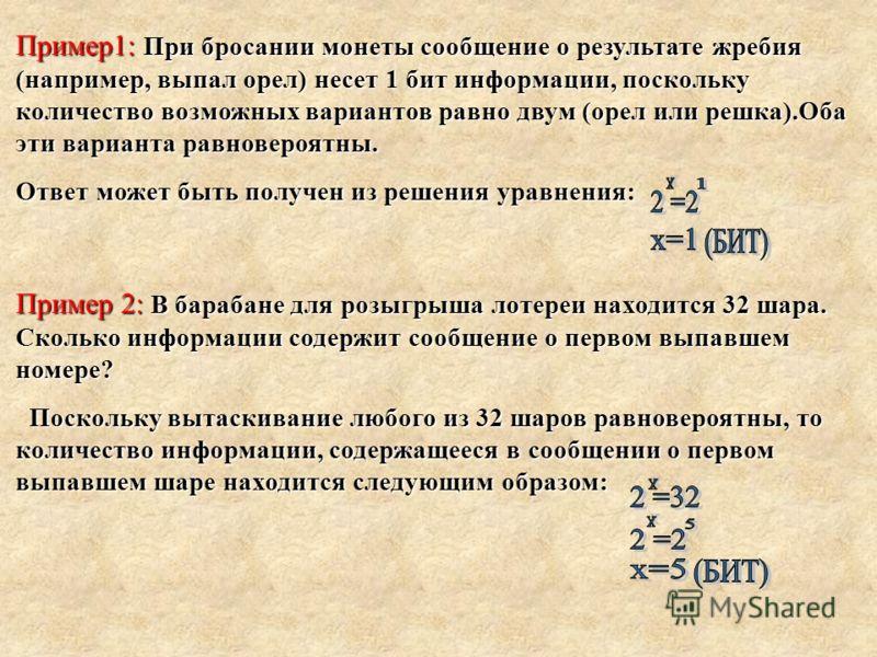 Пример1: При бросании монеты сообщение о результате жребия (например, выпал орел) несет 1 бит информации, поскольку количество возможных вариантов равно двум (орел или решка).Оба эти варианта равновероятны. Ответ может быть получен из решения уравнен