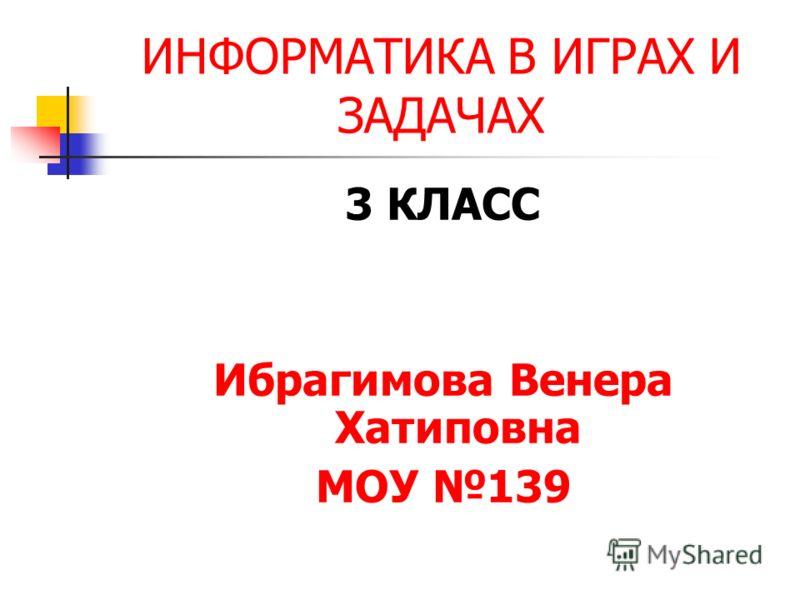 ИНФОРМАТИКА В ИГРАХ И ЗАДАЧАХ 3 КЛАСС Ибрагимова Венера Хатиповна МОУ 139
