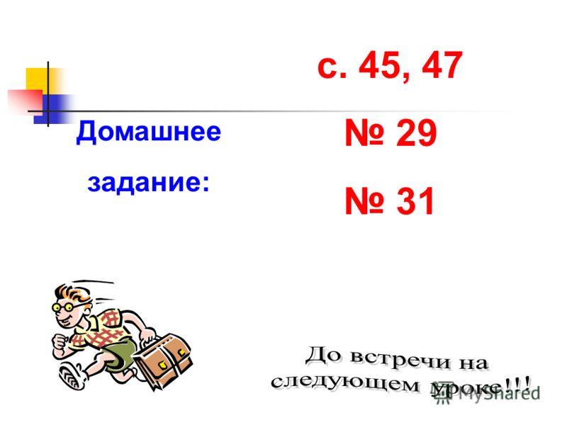 Домашнее задание: с. 45, 47 29 31