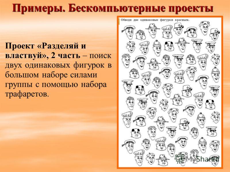 Примеры. Бескомпьютерные проекты Проект «Разделяй и властвуй», 2 часть – поиск двух одинаковых фигурок в большом наборе силами группы с помощью набора трафаретов.