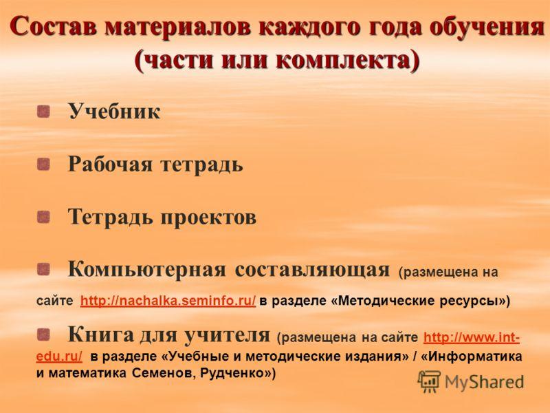 Состав материалов каждого года обучения (части или комплекта) Учебник Рабочая тетрадь Тетрадь проектов Компьютерная составляющая ( размещена на сайте http://nachalka.seminfo.ru/ в разделе «Методические ресурсы») http://nachalka.seminfo.ru/ Книга для