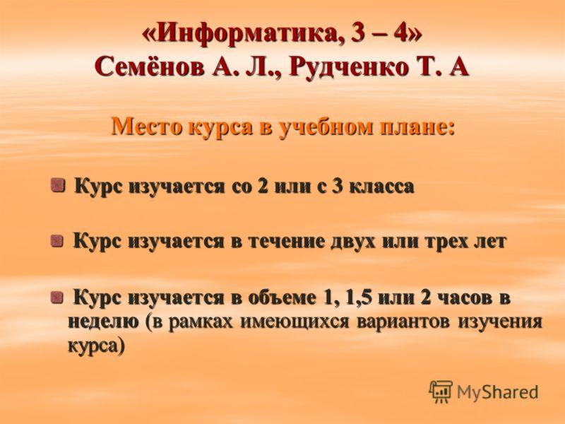 «Информатика, 3 – 4» Семёнов А. Л., Рудченко Т. А Место курса в учебном плане: Курс изучается со 2 или с 3 класса Курс изучается со 2 или с 3 класса Курс изучается в течение двух или трех лет Курс изучается в течение двух или трех лет Курс изучается