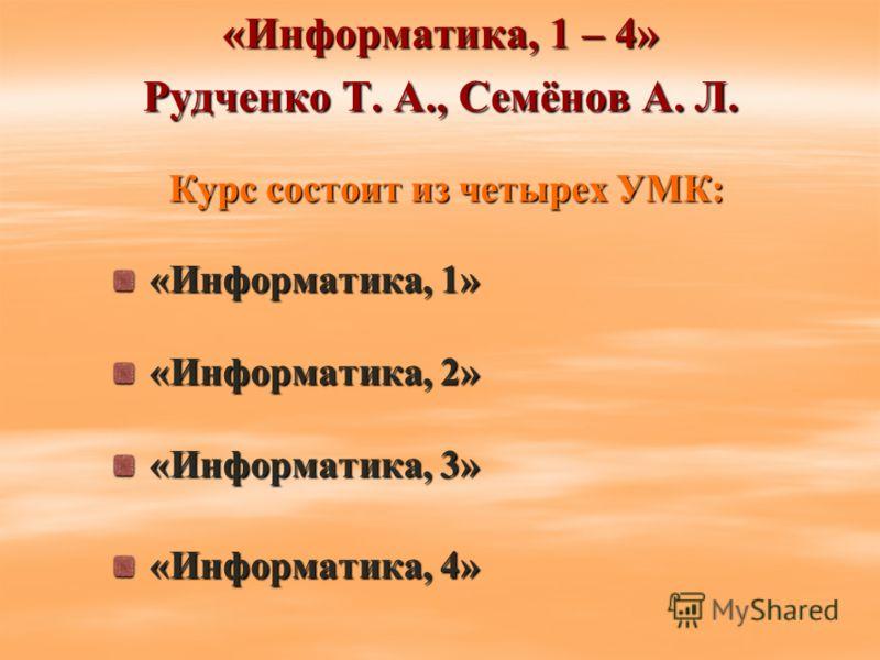 «Информатика, 1 – 4» Рудченко Т. А., Семёнов А. Л. Курс состоит из четырех УМК: «Информатика, 1» «Информатика, 1» «Информатика, 2» «Информатика, 2» «Информатика, 3» «Информатика, 3» «Информатика, 4» «Информатика, 4»
