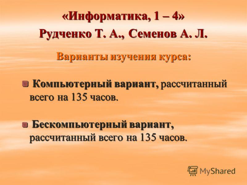 «Информатика, 1 – 4» Рудченко Т. А., Семенов А. Л. Варианты изучения курса: Компьютерный вариант, рассчитанный всего на 135 часов. Компьютерный вариант, рассчитанный всего на 135 часов. Бескомпьютерный вариант, рассчитанный всего на 135 часов. Беском