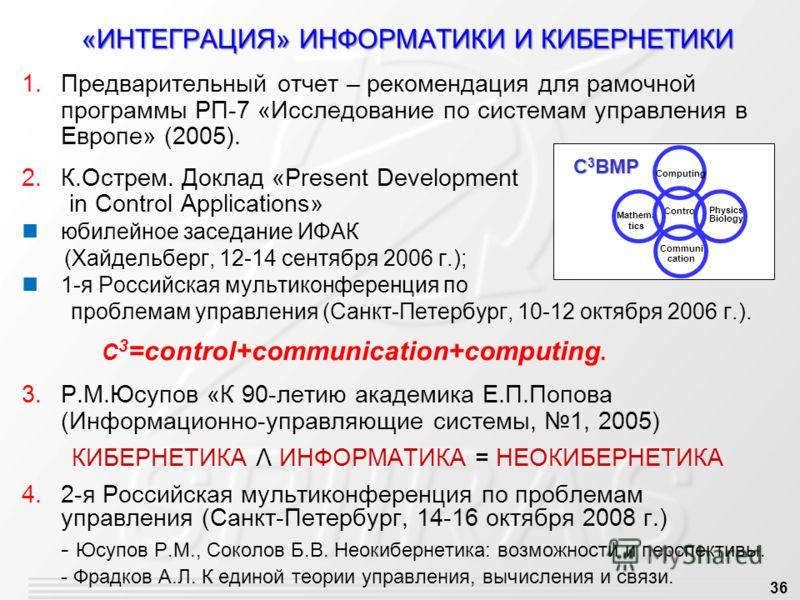 36 «ИНТЕГРАЦИЯ» ИНФОРМАТИКИ И КИБЕРНЕТИКИ 1.Предварительный отчет – рекомендация для рамочной программы РП-7 «Исследование по системам управления в Европе» (2005). 2.К.Острем. Доклад «Present Development in Control Applications» юбилейное заседание И