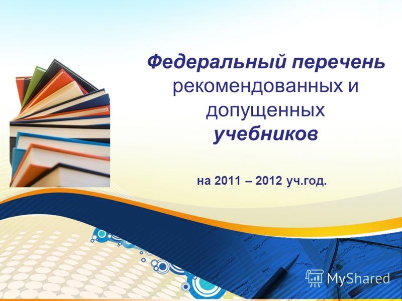 Федеральный перечень рекомендованных и допущенных учебников на 2011 – 2012 уч.год.