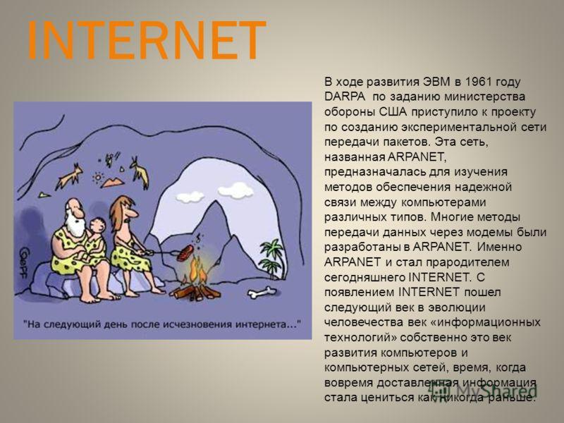 INTERNET В ходе развития ЭВМ в 1961 году DARPA по заданию министерства обороны США приступило к проекту по созданию экспериментальной сети передачи пакетов. Эта сеть, названная ARPANET, предназначалась для изучения методов обеспечения надежной связи