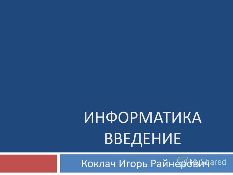 ИНФОРМАТИКА ВВЕДЕНИЕ Коклач Игорь Райнерович