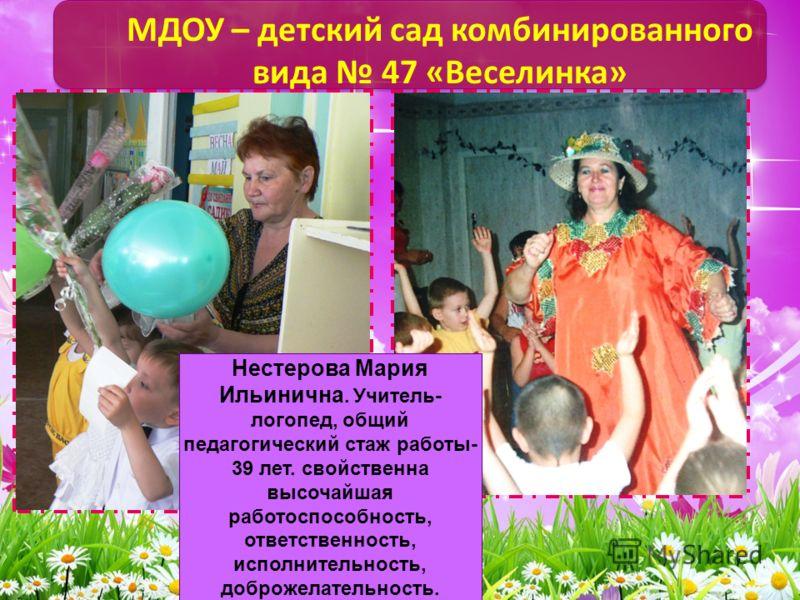 МДОУ – детский сад комбинированного вида 47 «Веселинка» Нестерова Мария Ильинична. Учитель- логопед, общий педагогический стаж работы- 39 лет. свойственна высочайшая работоспособность, ответственность, исполнительность, доброжелательность.