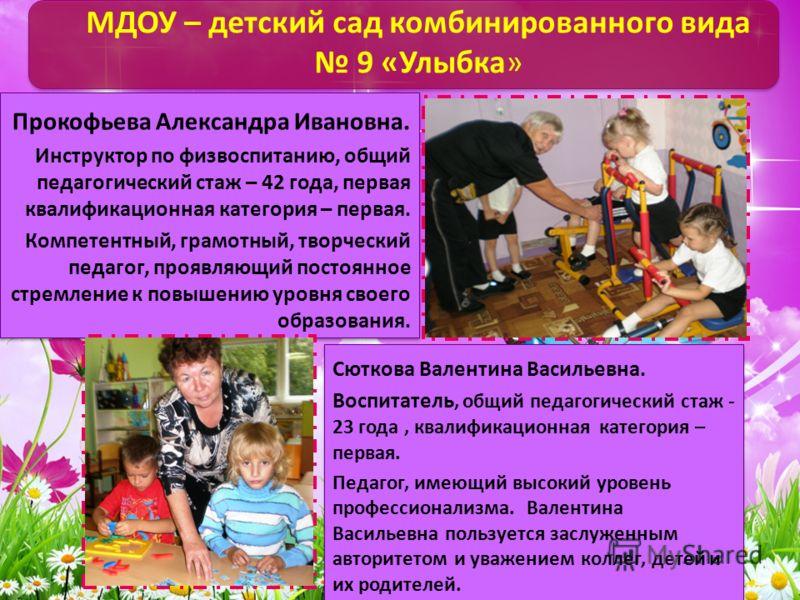 МДОУ – детский сад комбинированного вида 9 «Улыбка» Прокофьева Александра Ивановна. Инструктор по физвоспитанию, общий педагогический стаж – 42 года, первая квалификационная категория – первая. Компетентный, грамотный, творческий педагог, проявляющий
