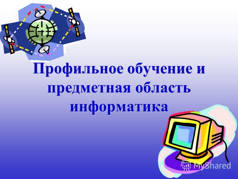 Профильное обучение и предметная область информатика