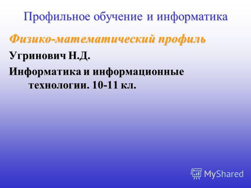 Профильное обучение и информатика Физико-математический профиль Угринович Н.Д. Информатика и информационные технологии. 10-11 кл.