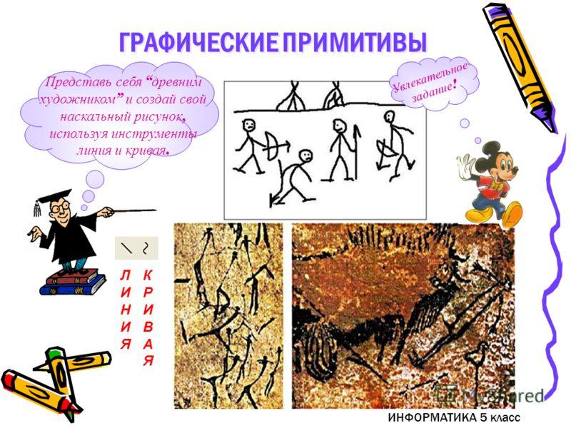ИНФОРМАТИКА 5 класс Представь себя древним художником и создай свой наскальный рисунок, используя инструменты линия и кривая. ЛИНИЯЛИНИЯ КРИВАЯКРИВАЯ Увлекательное задание ! ГРАФИЧЕСКИЕ ПРИМИТИВЫ
