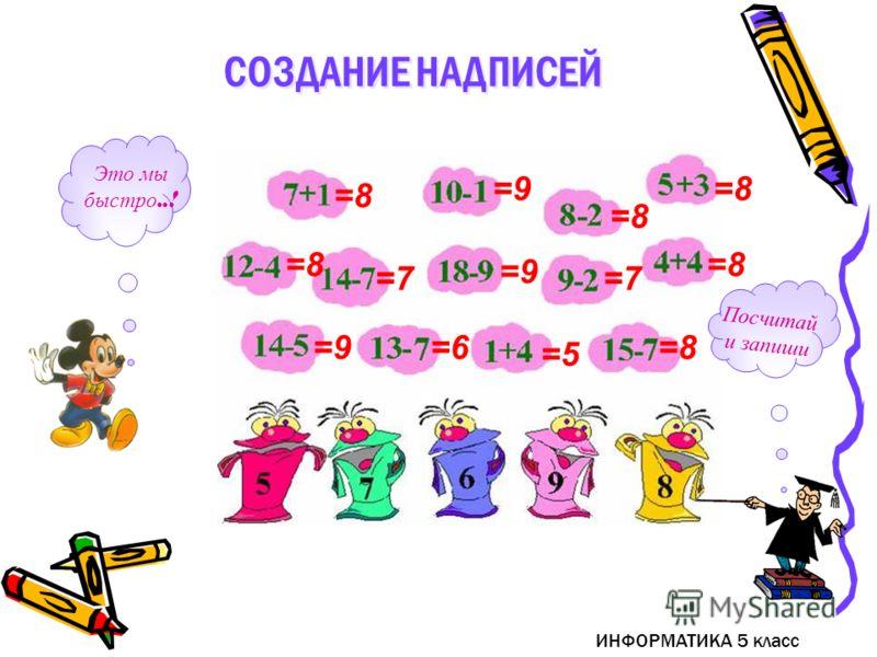 ИНФОРМАТИКА 5 класс Посчитай и запиши Это мы быстро..! =8 =9 =8 =7 =9 =7 =8 =6 =5 =8 СОЗДАНИЕ НАДПИСЕЙ