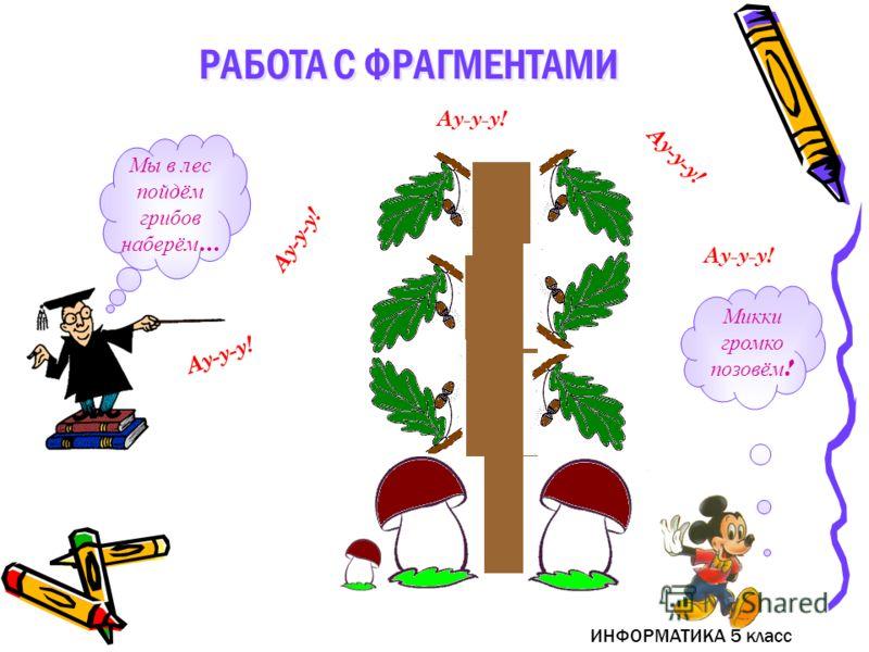 ИНФОРМАТИКА 5 класс РАБОТА С ФРАГМЕНТАМИ Мы в лес пойдём грибов наберём … Микки громко позовём ! Ау-у-у!