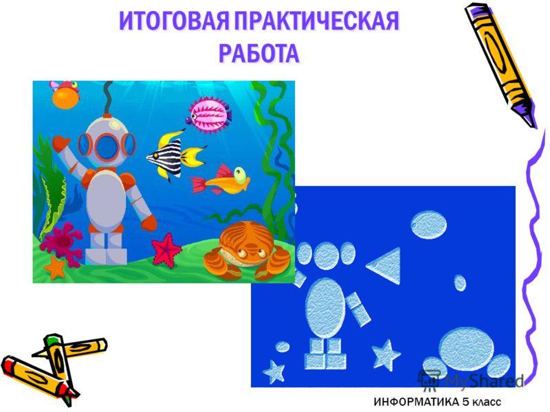 ИНФОРМАТИКА 5 класс ИТОГОВАЯ ПРАКТИЧЕСКАЯ РАБОТА