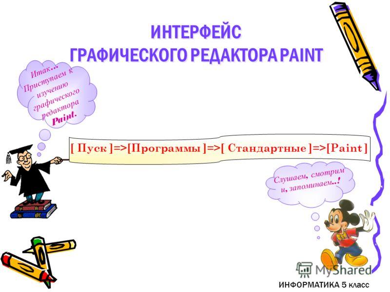 Слушаем, смотрим и, запоминаем..! ИНТЕРФЕЙС ГРАФИЧЕСКОГО РЕДАКТОРА PAINT ИНТЕРФЕЙС ГРАФИЧЕСКОГО РЕДАКТОРА PAINT ИНФОРМАТИКА 5 класс [ Пуск ]=>[Программы ]=>[ Стандартные ]=>[Paint ] Итак … Приступаем к изучению графического редактора Paint.
