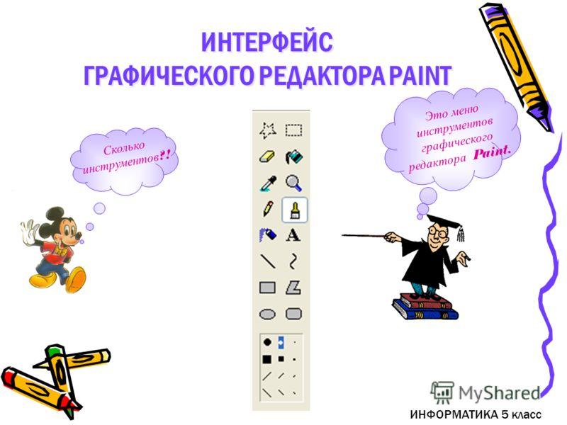 ИНФОРМАТИКА 5 класс Это меню инструментов графического редактора Paint. Сколько инструментов ?! ИНТЕРФЕЙС ГРАФИЧЕСКОГО РЕДАКТОРА PAINT ИНТЕРФЕЙС ГРАФИЧЕСКОГО РЕДАКТОРА PAINT